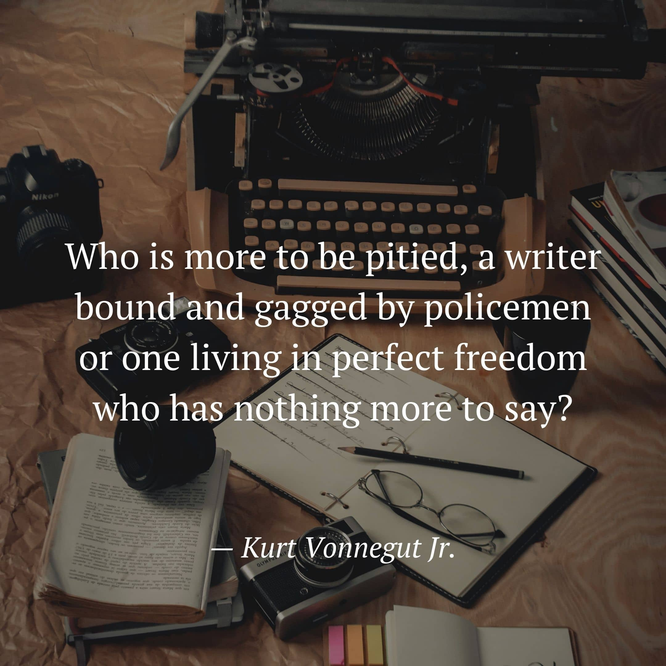 Who is more to be pitied, a writer bound and gagged by policemen or one living in perfect freedom who has nothing more to say?  — Kurt Vonnegut